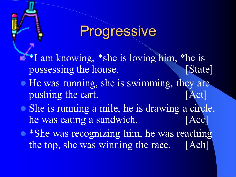 Progressive *I am knowing, *she is loving him, *he is possessing the house. [State]